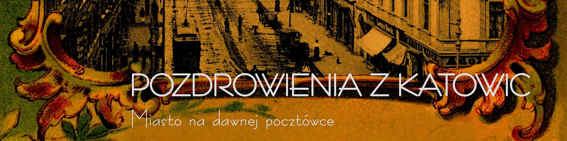 Wystawa - Pozdrowienia z Katowic. Miasto na dawnej pocztówce